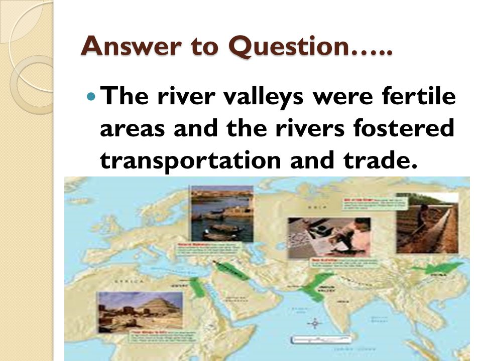 Answer to Question….. The river valleys were fertile areas and the rivers fostered transportation and trade.