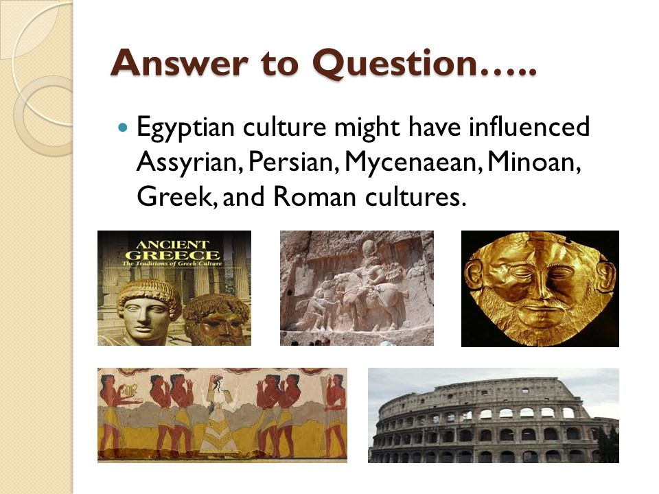 Answer to Question….. Egyptian culture might have influenced Assyrian, Persian, Mycenaean, Minoan, Greek, and Roman cultures.