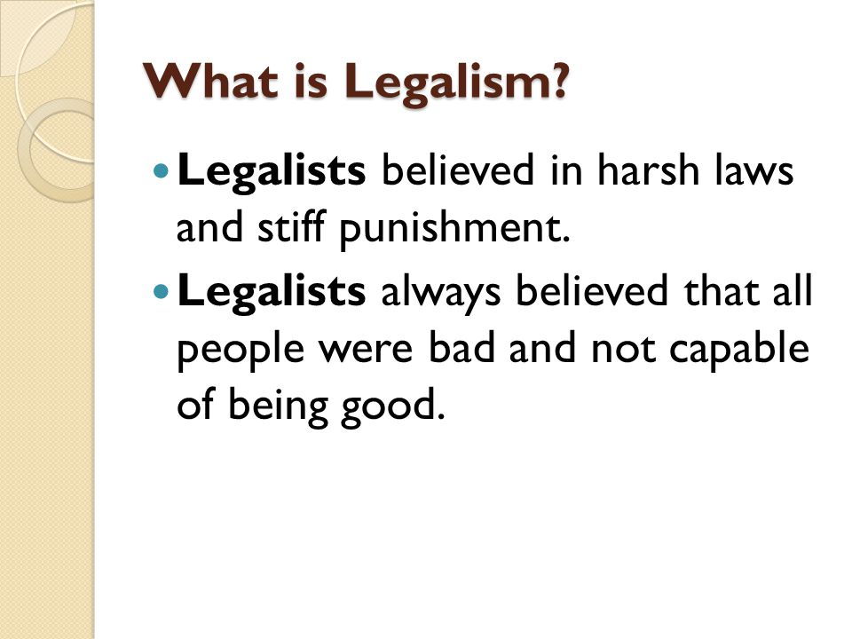 What is Legalism? Legalists believed in harsh laws and stiff punishment. Legalists always believed that all people were bad and not capable of being g