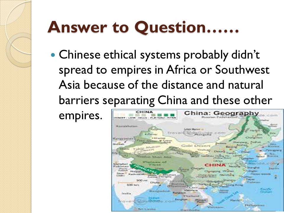 Answer to Question…… Chinese ethical systems probably didn't spread to empires in Africa or Southwest Asia because of the distance and natural barriers separating China and these other empires.