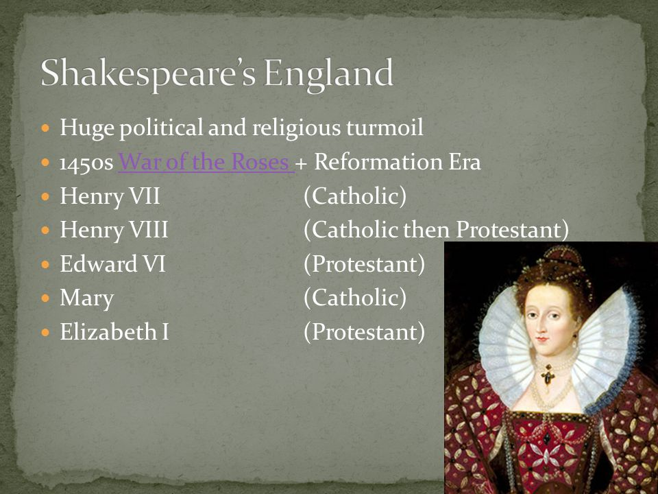 Huge political and religious turmoil 1450s War of the Roses + Reformation EraWar of the Roses Henry VII (Catholic) Henry VIII (Catholic then Protestant) Edward VI (Protestant) Mary (Catholic) Elizabeth I (Protestant)