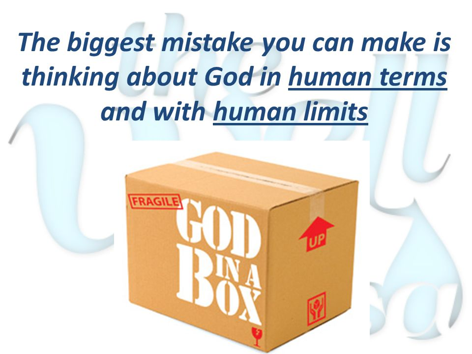 The biggest mistake you can make is thinking about God in human terms and with human limits