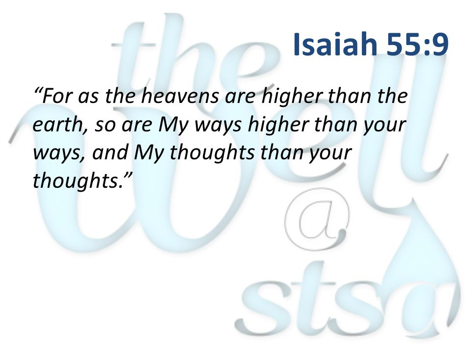 For as the heavens are higher than the earth, so are My ways higher than your ways, and My thoughts than your thoughts. Isaiah 55:9