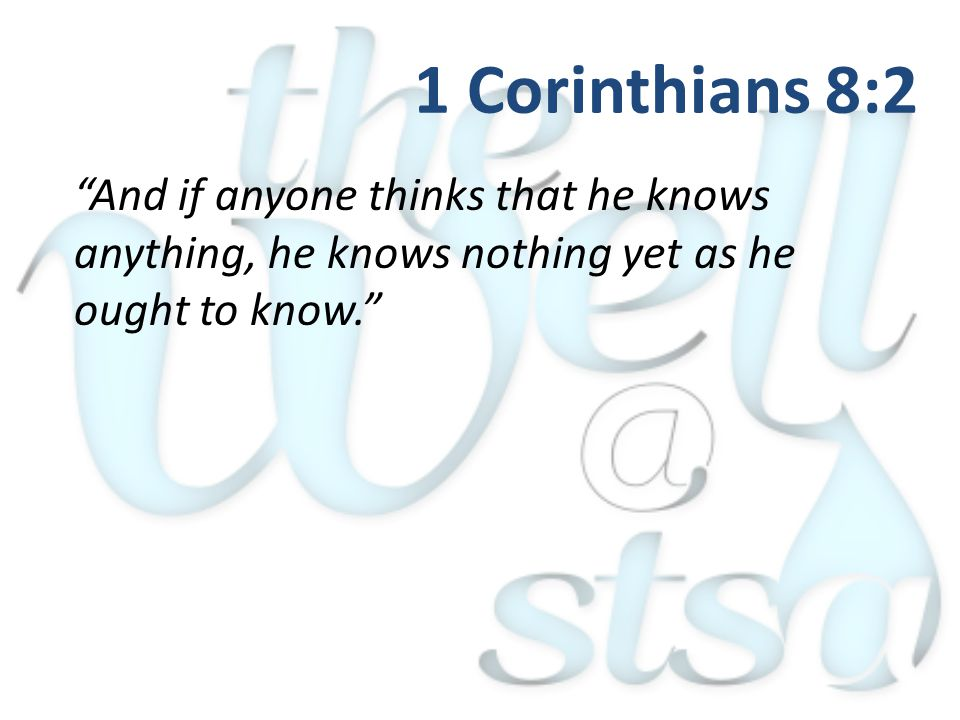 And if anyone thinks that he knows anything, he knows nothing yet as he ought to know. 1 Corinthians 8:2