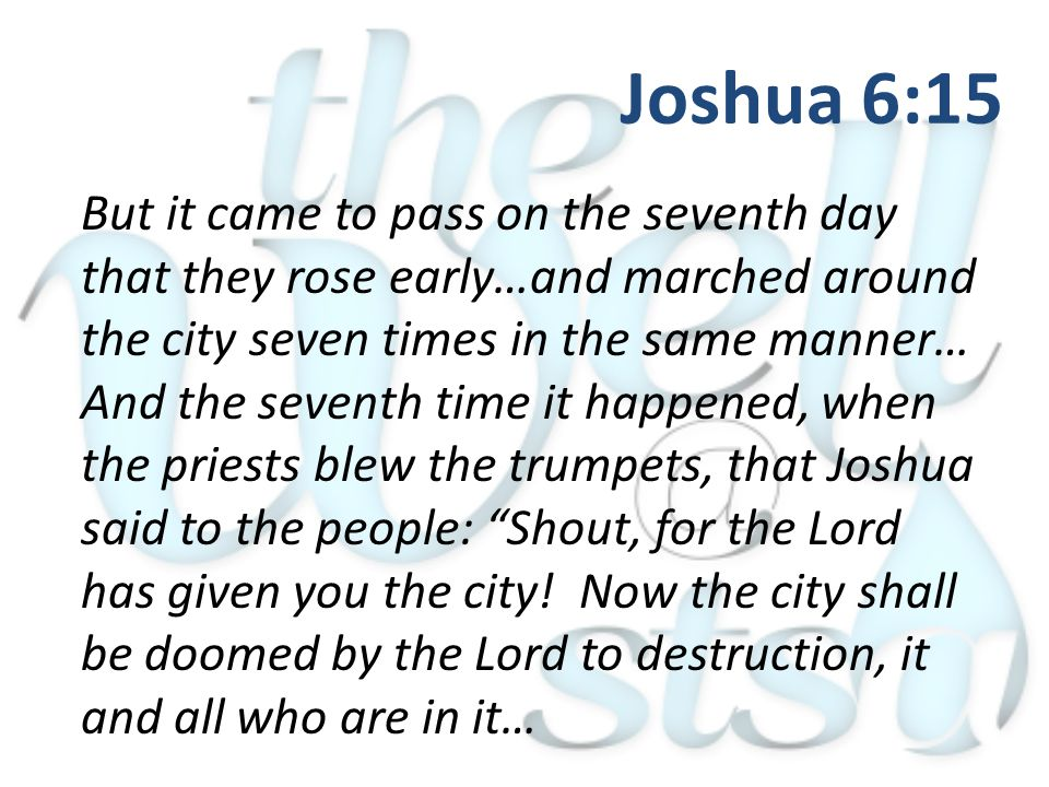 But it came to pass on the seventh day that they rose early…and marched around the city seven times in the same manner… And the seventh time it happened, when the priests blew the trumpets, that Joshua said to the people: Shout, for the Lord has given you the city.