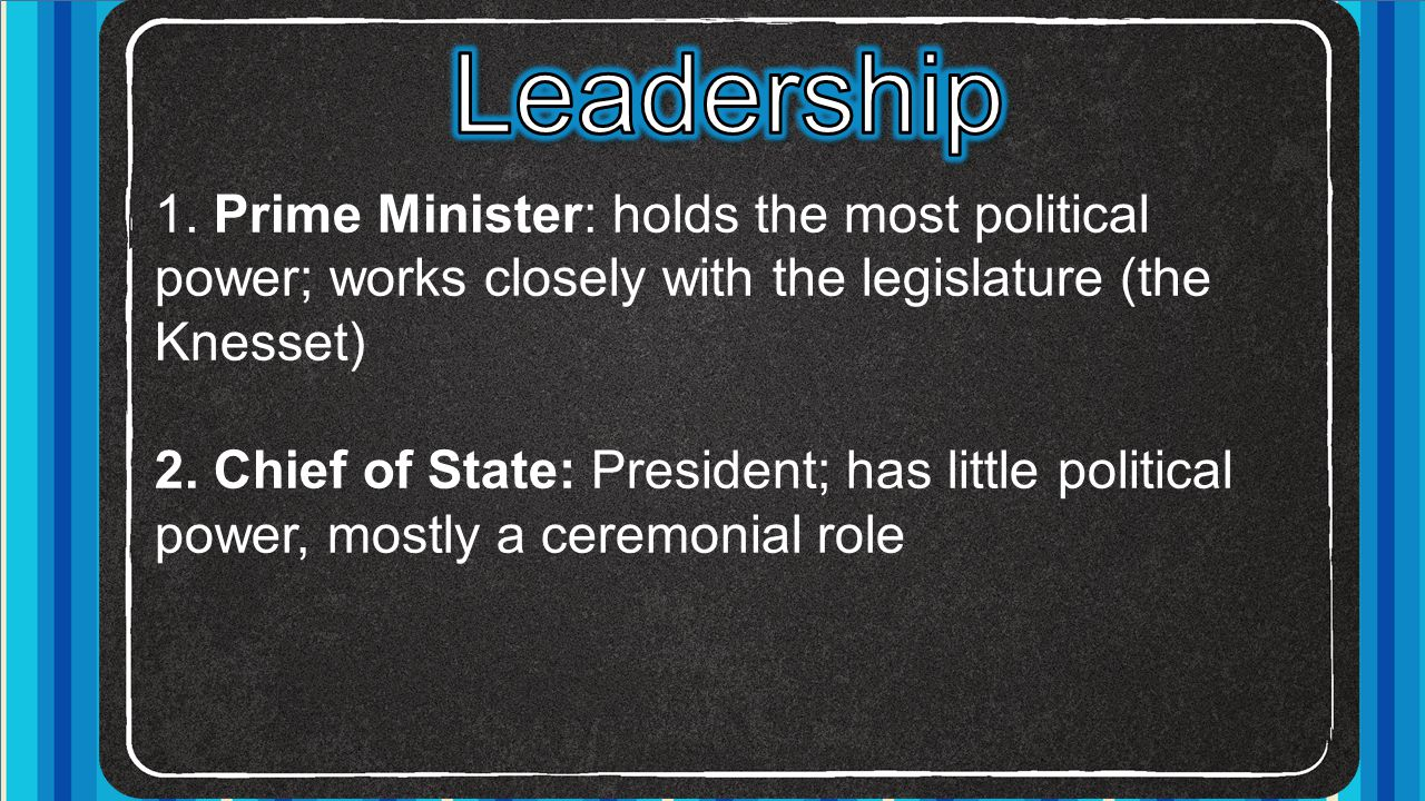 1. Prime Minister: holds the most political power; works closely with the legislature (the Knesset) 2. Chief of State: President; has little political