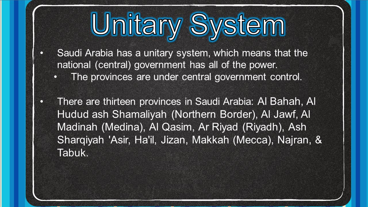 Saudi Arabia has a unitary system, which means that the national (central) government has all of the power. The provinces are under central government
