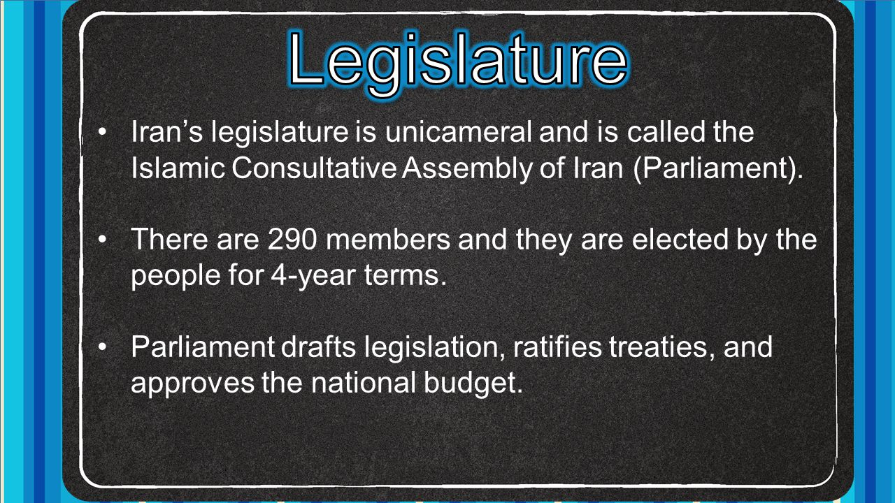 Iran's legislature is unicameral and is called the Islamic Consultative Assembly of Iran (Parliament). There are 290 members and they are elected by t