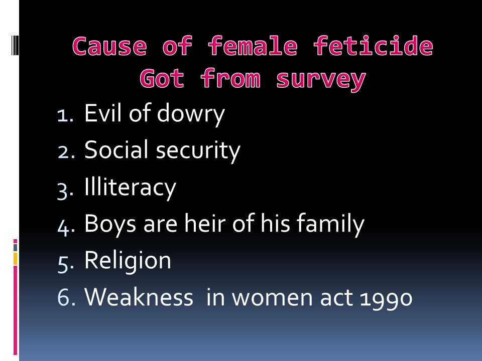 1. Evil of dowry 2. Social security 3. Illiteracy 4. Boys are heir of his family 5. Religion 6. Weakness in women act 1990