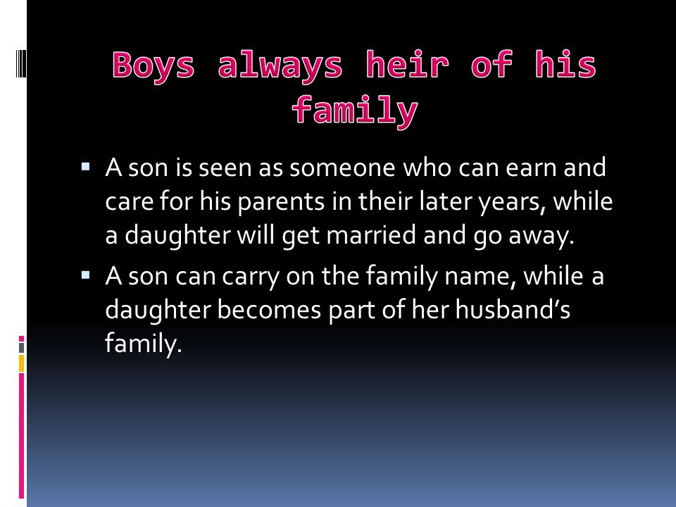  A son is seen as someone who can earn and care for his parents in their later years, while a daughter will get married and go away.