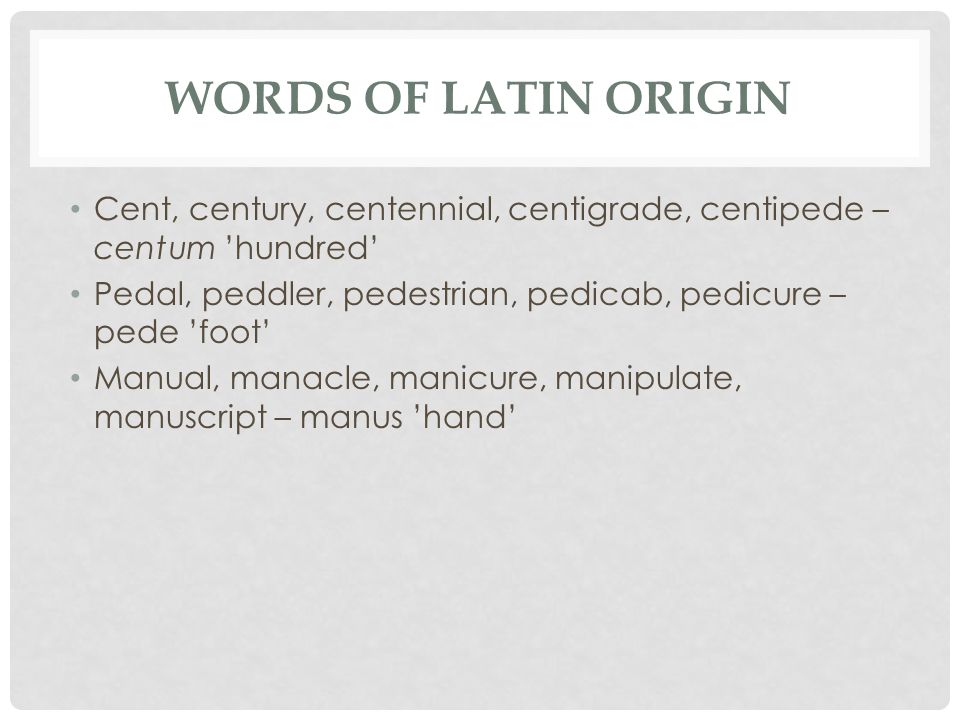 WORDS OF LATIN ORIGIN Cent, century, centennial, centigrade, centipede – centum 'hundred' Pedal, peddler, pedestrian, pedicab, pedicure – pede 'foot' Manual, manacle, manicure, manipulate, manuscript – manus 'hand'