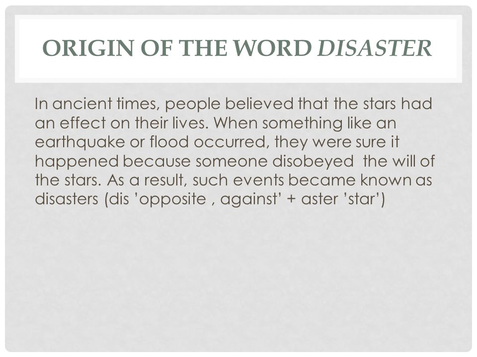 ORIGIN OF THE WORD DISASTER In ancient times, people believed that the stars had an effect on their lives.