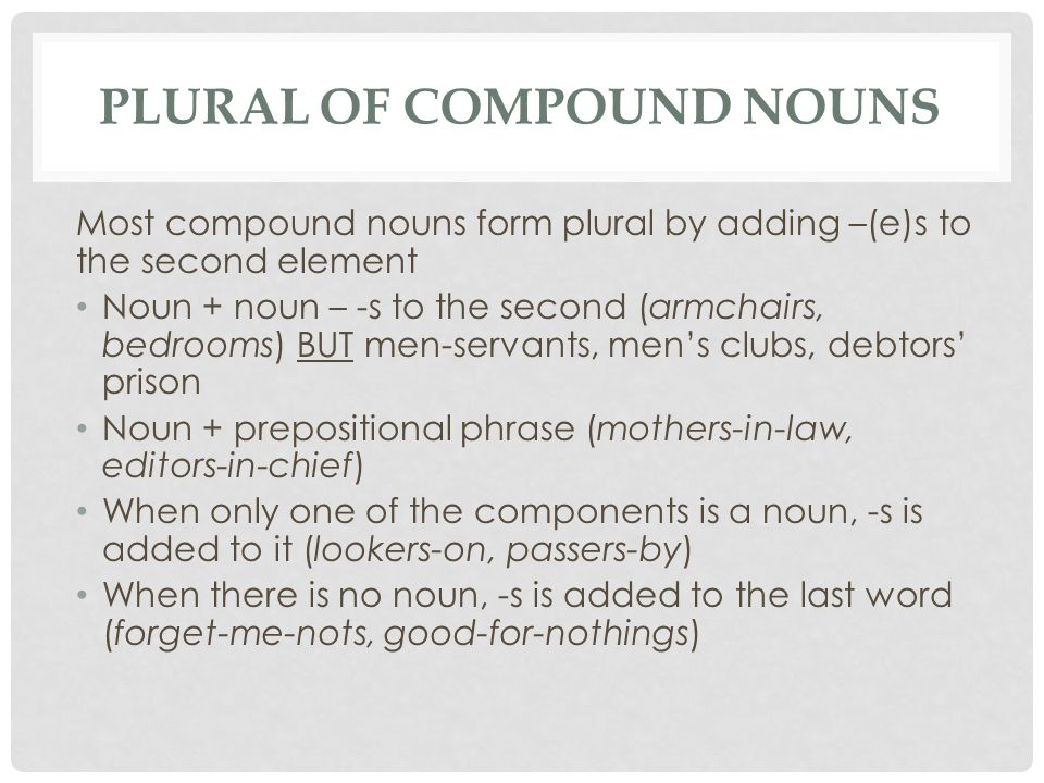 PLURAL OF COMPOUND NOUNS Most compound nouns form plural by adding –(e)s to the second element Noun + noun – -s to the second (armchairs, bedrooms) BUT men-servants, men's clubs, debtors' prison Noun + prepositional phrase (mothers-in-law, editors-in-chief) When only one of the components is a noun, -s is added to it (lookers-on, passers-by) When there is no noun, -s is added to the last word (forget-me-nots, good-for-nothings)