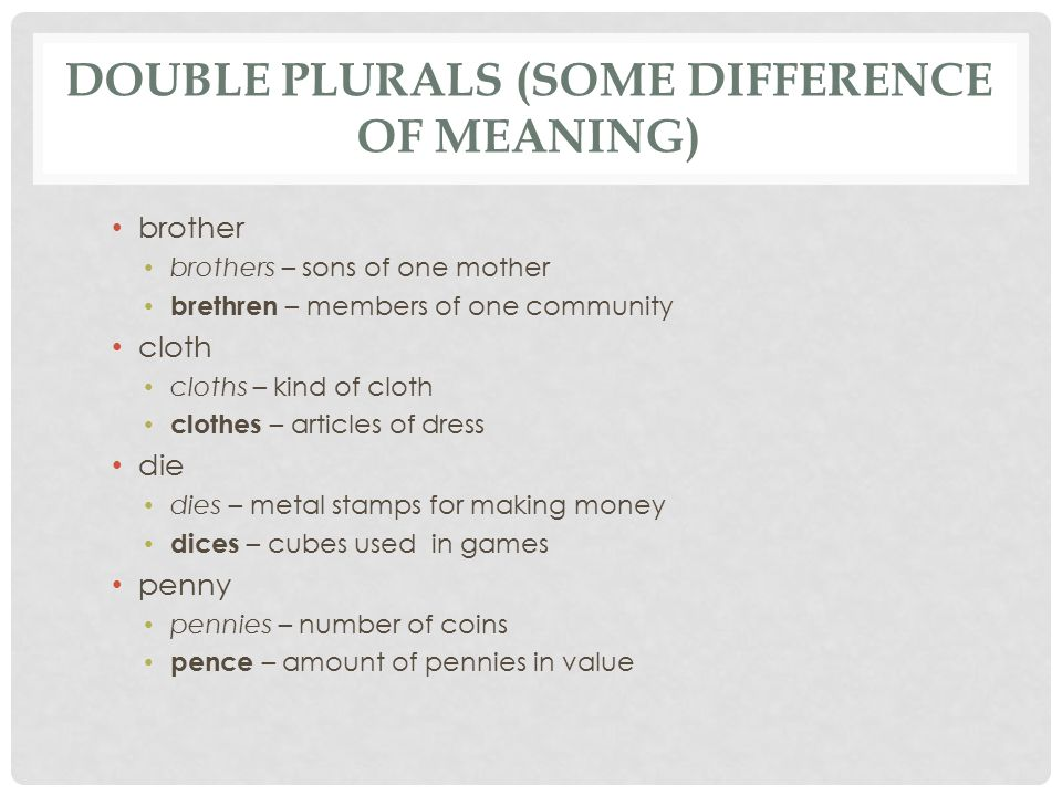 DOUBLE PLURALS (SOME DIFFERENCE OF MEANING) brother brothers – sons of one mother brethren – members of one community cloth cloths – kind of cloth clothes – articles of dress die dies – metal stamps for making money dices – cubes used in games penny pennies – number of coins pence – amount of pennies in value