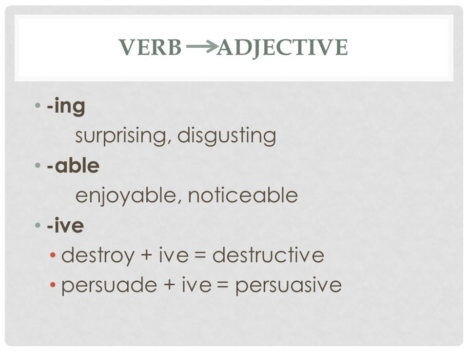 VERB ADJECTIVE -ing surprising, disgusting -able enjoyable, noticeable -ive destroy + ive = destructive persuade + ive = persuasive