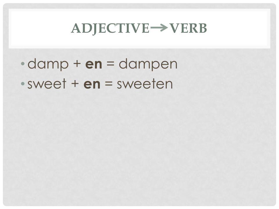 ADJECTIVE VERB damp + en = dampen sweet + en = sweeten