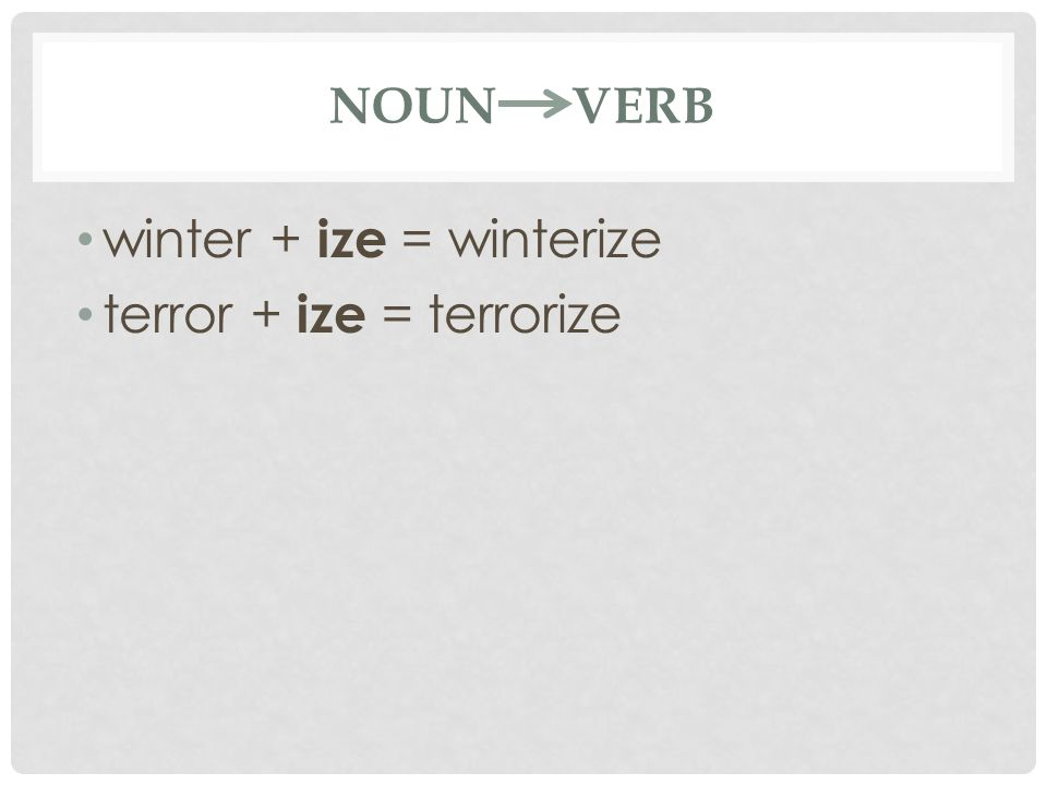 NOUN VERB winter + ize = winterize terror + ize = terrorize