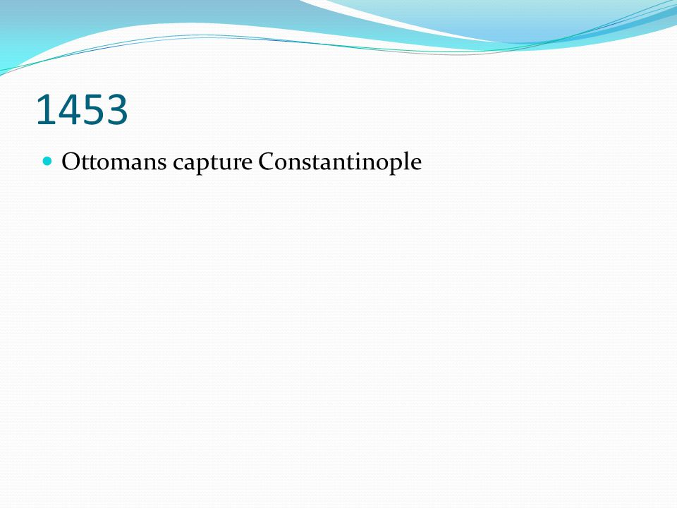 1453 Ottomans capture Constantinople