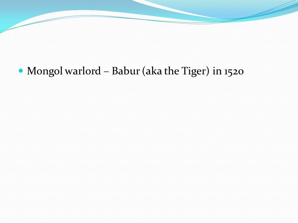 Mongol warlord – Babur (aka the Tiger) in 1520