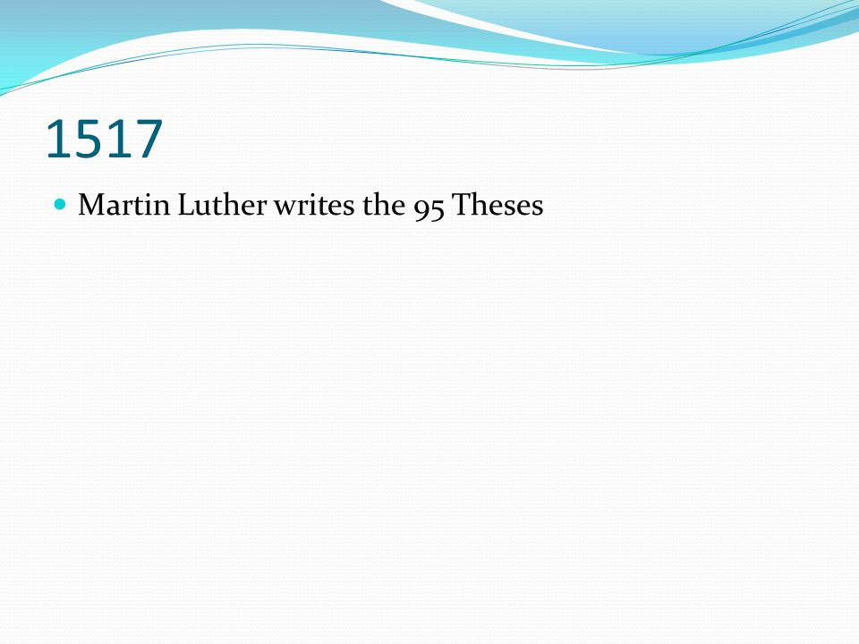 1517 Martin Luther writes the 95 Theses