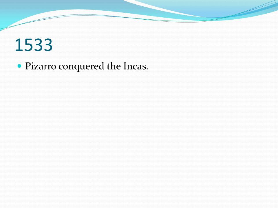 1533 Pizarro conquered the Incas.