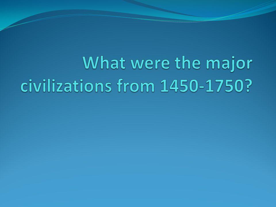 Major Civilizations 1450-1750 The Americas: Aztec, Inca Africa: Kongo, Benin, Oyo, Dahomey, Ashanti, Songhay East Asia: Ming, Qing, Tokugawa South Asia: Mughal