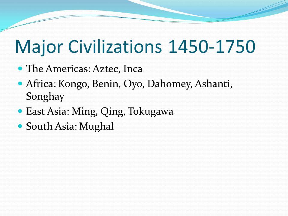 Major Civilizations 1450-1750 The Americas: Aztec, Inca Africa: Kongo, Benin, Oyo, Dahomey, Ashanti, Songhay East Asia: Ming, Qing, Tokugawa South Asi