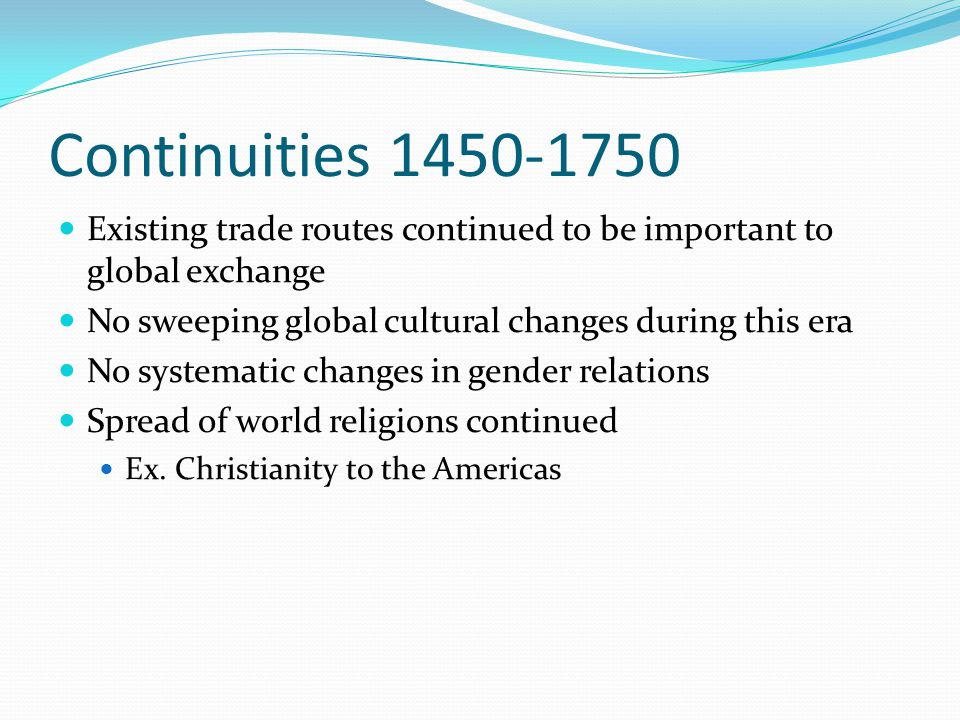 Continuities 1450-1750 Existing trade routes continued to be important to global exchange No sweeping global cultural changes during this era No syste