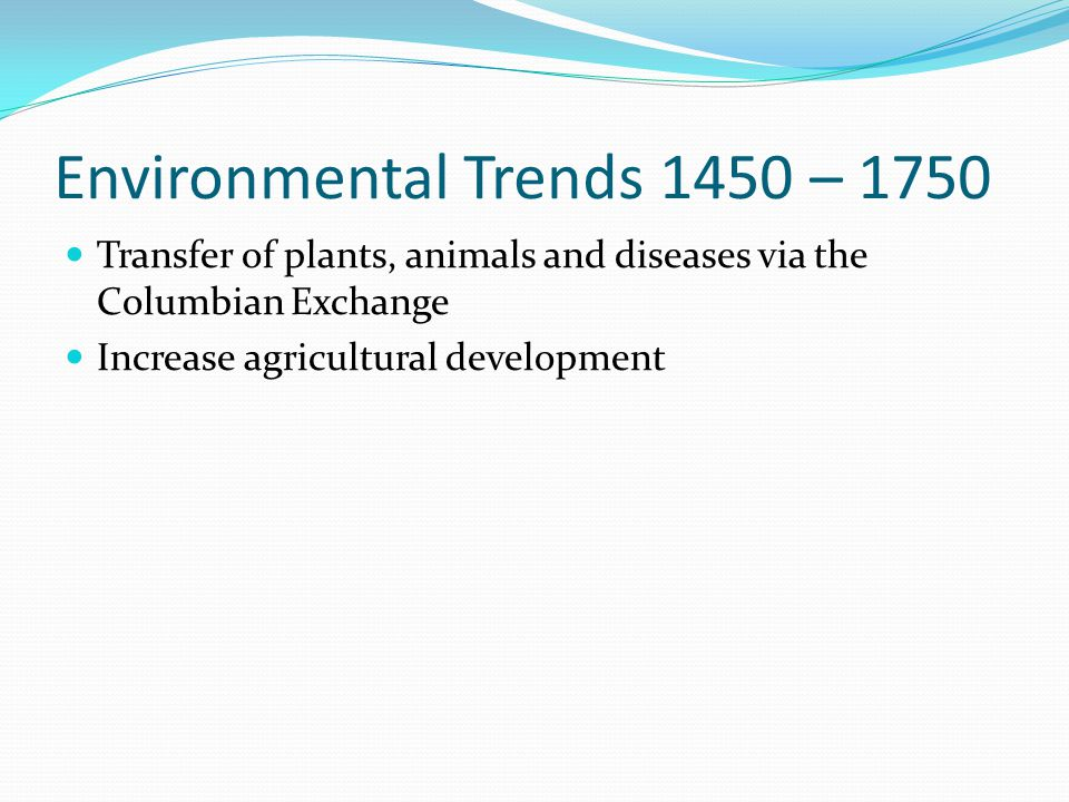 Environmental Trends 1450 – 1750 Transfer of plants, animals and diseases via the Columbian Exchange Increase agricultural development