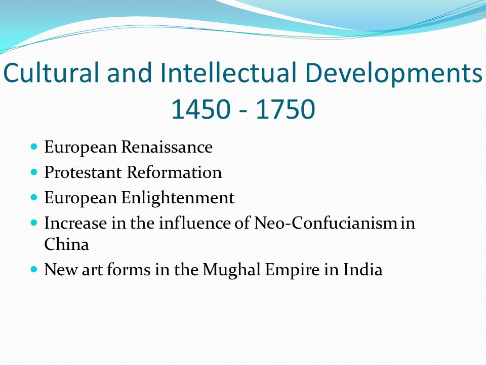 Cultural and Intellectual Developments 1450 - 1750 European Renaissance Protestant Reformation European Enlightenment Increase in the influence of Neo