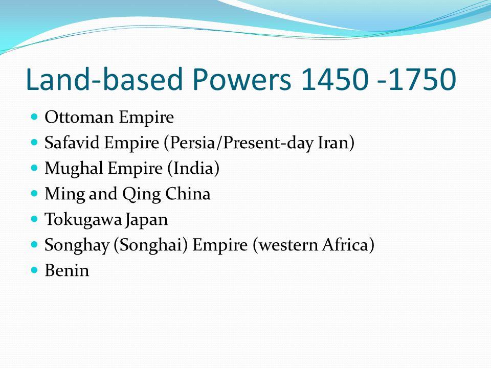 Land-based Powers 1450 -1750 Ottoman Empire Safavid Empire (Persia/Present-day Iran) Mughal Empire (India) Ming and Qing China Tokugawa Japan Songhay