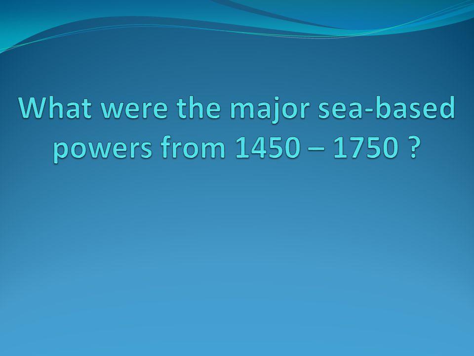 Sea-based Powers 1450 – 1750 Portugal Spain France England