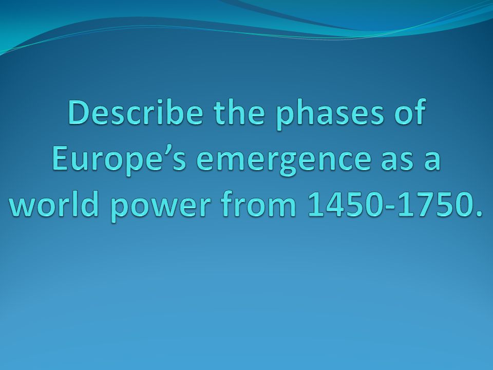 Rise of Europe 1450 - 1750 Before 1400s – Europe is behind 1500s – 1600s – Europe is about even 1700s – Europe is beginning to pass other parts of the world in terms of wealth and technology 1800s – Europe is becoming a dominant economic and military world power and there is an increase in European imperial activity