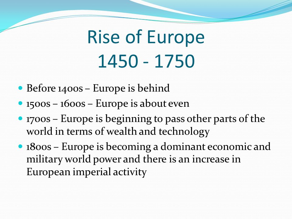 Rise of Europe 1450 - 1750 Before 1400s – Europe is behind 1500s – 1600s – Europe is about even 1700s – Europe is beginning to pass other parts of the