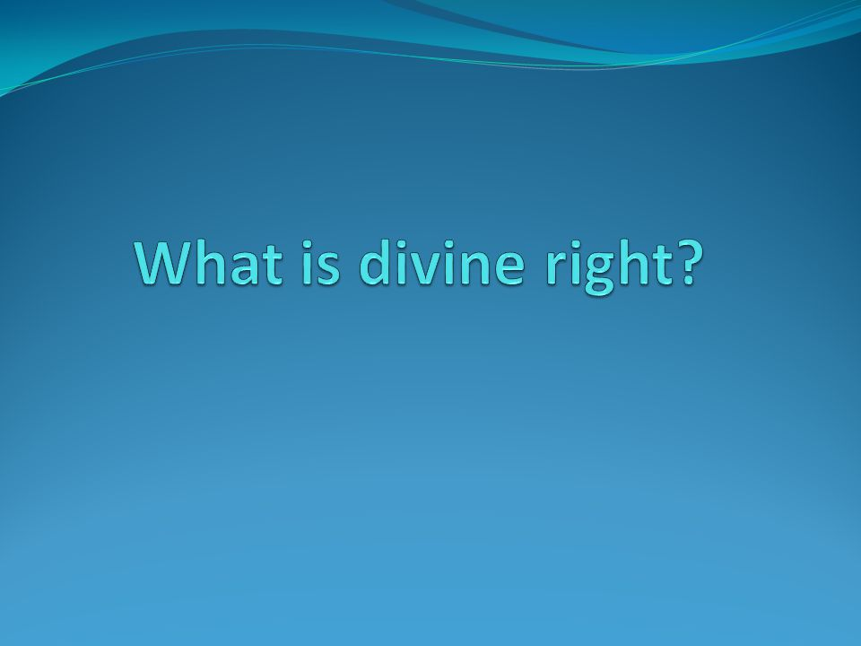 Divine right Monarch get their right to rule from God; therefore, this right cannot be taken away