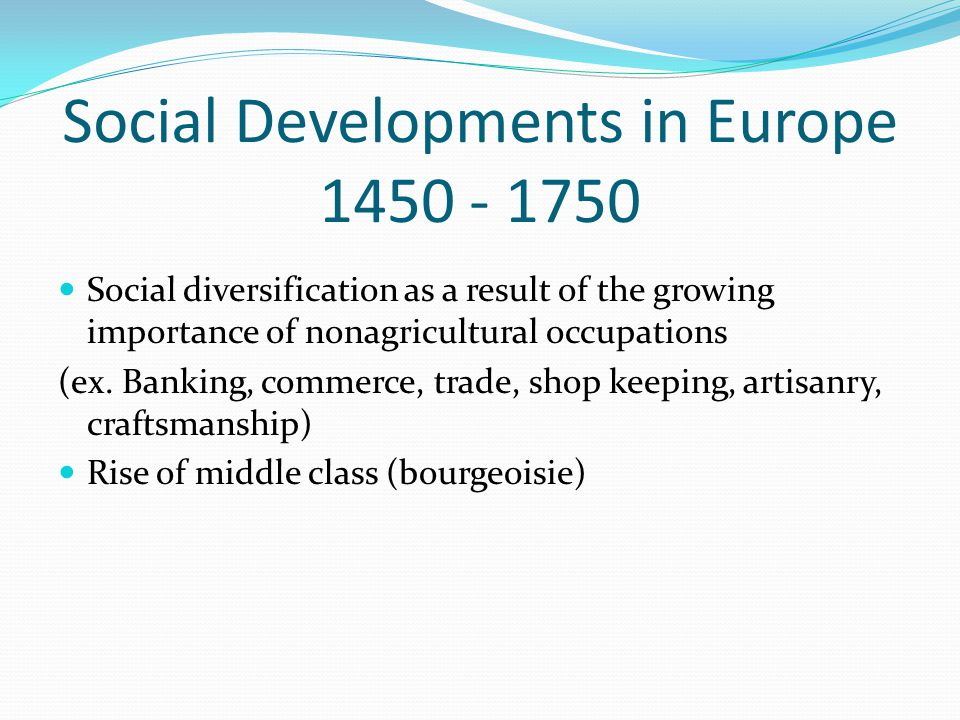 Social Developments in Europe 1450 - 1750 Social diversification as a result of the growing importance of nonagricultural occupations (ex. Banking, co