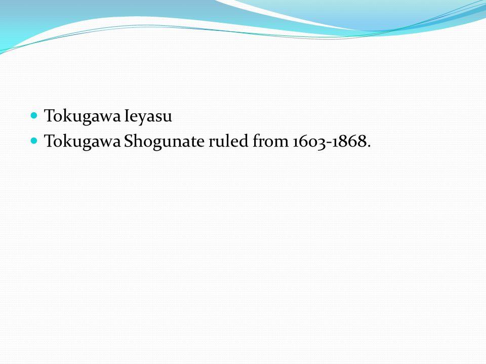 Tokugawa Ieyasu Tokugawa Shogunate ruled from 1603-1868.