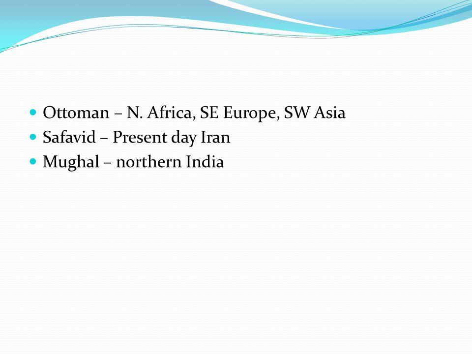 Ottoman – N. Africa, SE Europe, SW Asia Safavid – Present day Iran Mughal – northern India