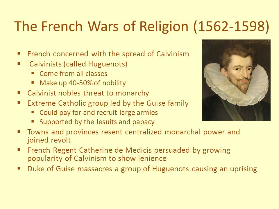  1576 a peace compromise was reached that allowed Huguenots freedom of worship  Peace is broken in 1584 when Huguenot Henry of Navarre becomes heir to the French throne  War of Three Henrys  Henry of Navarre wins Battle of Coutras  Duke of Guise defeats the Germans fighting for the Huguenots  Guise forces Henry III hand and becomes lietenent general and signed the Edict of Union (no heretic can ascend to the throne)  Henry III has Guise assasinated  Henry the III is killed by an outraged monk  Henry of Navarre is named by Henry III as heir and converts to Catholism