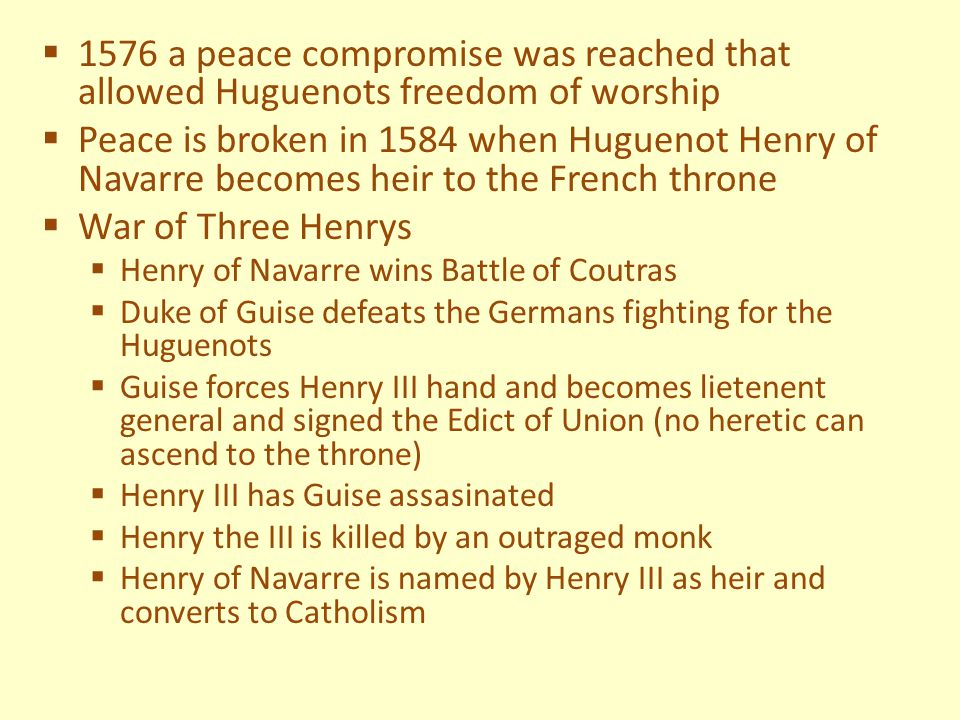  1576 a peace compromise was reached that allowed Huguenots freedom of worship  Peace is broken in 1584 when Huguenot Henry of Navarre becomes heir to the French throne  War of Three Henrys  Henry of Navarre wins Battle of Coutras  Duke of Guise defeats the Germans fighting for the Huguenots  Guise forces Henry III hand and becomes lietenent general and signed the Edict of Union (no heretic can ascend to the throne)  Henry III has Guise assasinated  Henry the III is killed by an outraged monk  Henry of Navarre is named by Henry III as heir and converts to Catholism