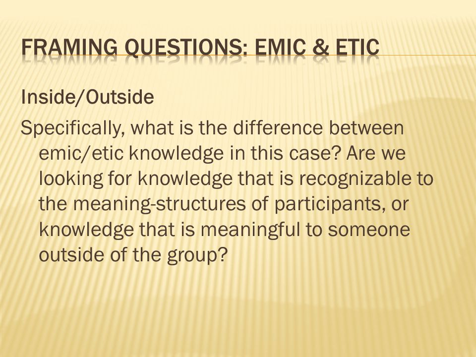 Inside/Outside Specifically, what is the difference between emic/etic knowledge in this case.