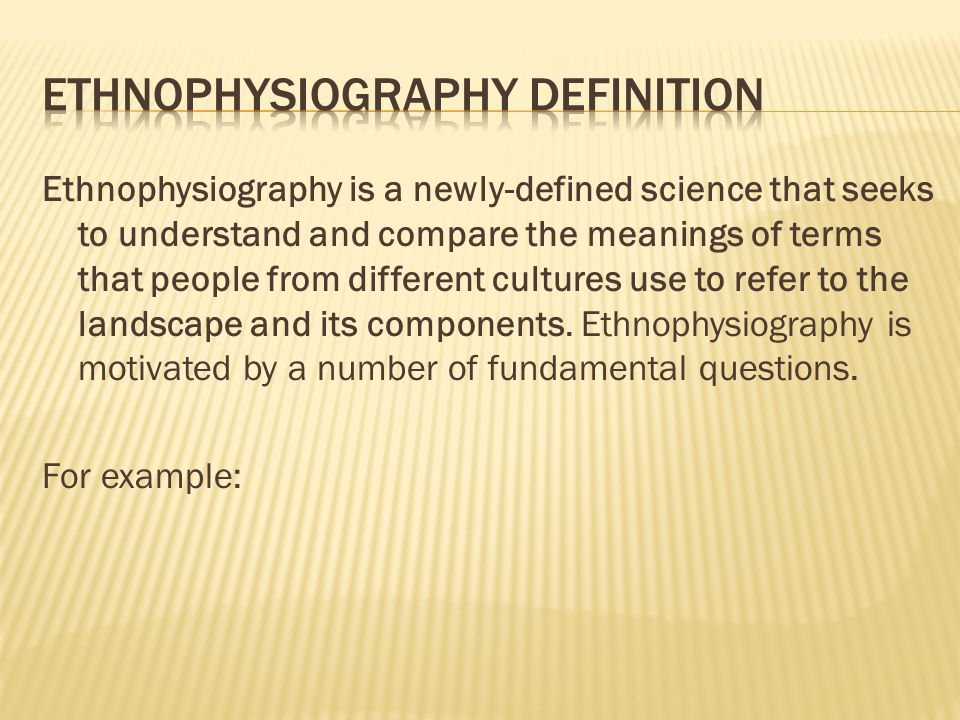 Ethnophysiography is a newly-defined science that seeks to understand and compare the meanings of terms that people from different cultures use to refer to the landscape and its components.