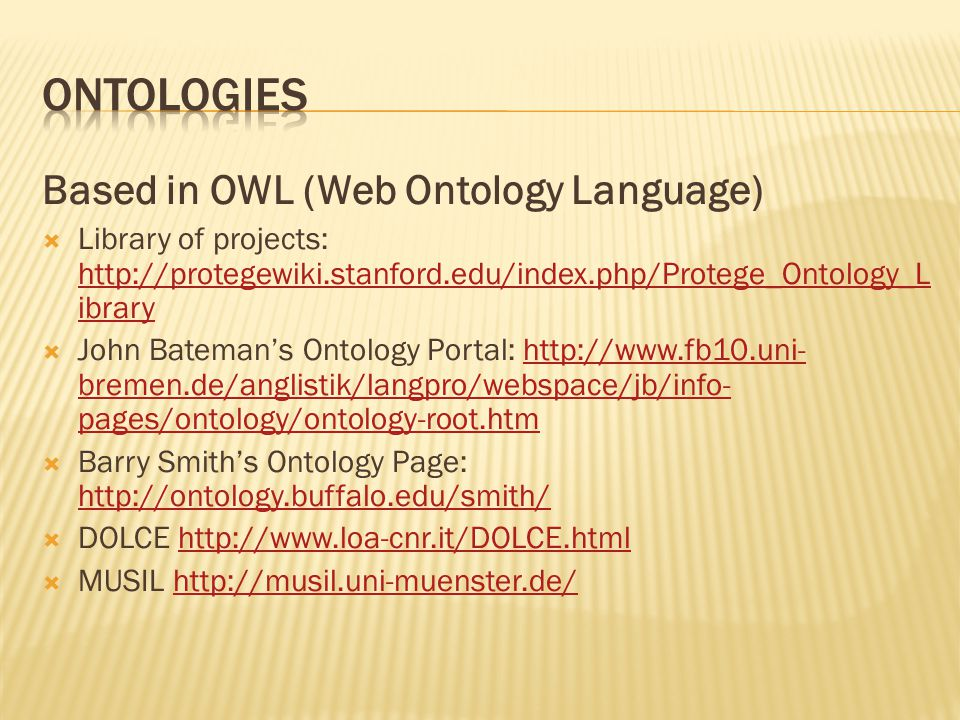 Based in OWL (Web Ontology Language)  Library of projects: http://protegewiki.stanford.edu/index.php/Protege_Ontology_L ibrary http://protegewiki.stanford.edu/index.php/Protege_Ontology_L ibrary  John Bateman's Ontology Portal: http://www.fb10.uni- bremen.de/anglistik/langpro/webspace/jb/info- pages/ontology/ontology-root.htmhttp://www.fb10.uni- bremen.de/anglistik/langpro/webspace/jb/info- pages/ontology/ontology-root.htm  Barry Smith's Ontology Page: http://ontology.buffalo.edu/smith/ http://ontology.buffalo.edu/smith/  DOLCE http://www.loa-cnr.it/DOLCE.htmlhttp://www.loa-cnr.it/DOLCE.html  MUSIL http://musil.uni-muenster.de/http://musil.uni-muenster.de/
