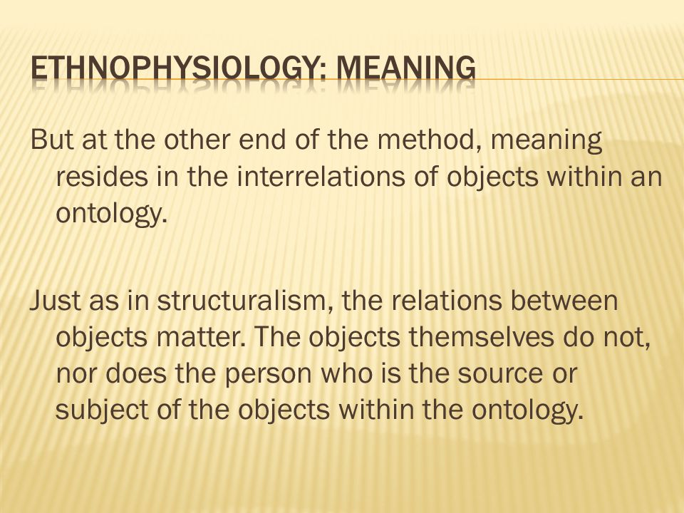 But at the other end of the method, meaning resides in the interrelations of objects within an ontology.