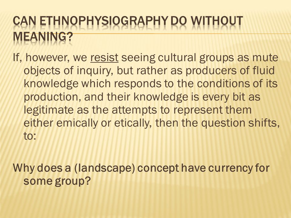 If, however, we resist seeing cultural groups as mute objects of inquiry, but rather as producers of fluid knowledge which responds to the conditions of its production, and their knowledge is every bit as legitimate as the attempts to represent them either emically or etically, then the question shifts, to: Why does a (landscape) concept have currency for some group