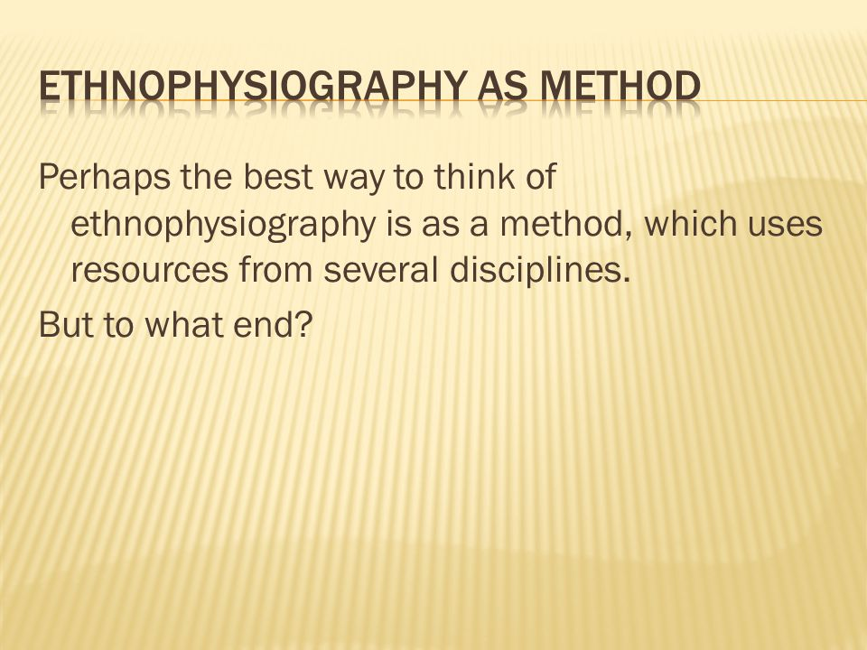 Perhaps the best way to think of ethnophysiography is as a method, which uses resources from several disciplines.