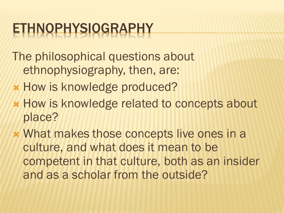 The philosophical questions about ethnophysiography, then, are:  How is knowledge produced.