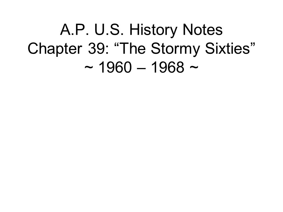A.P. U.S. History Notes Chapter 39: The Stormy Sixties ~ 1960 – 1968 ~
