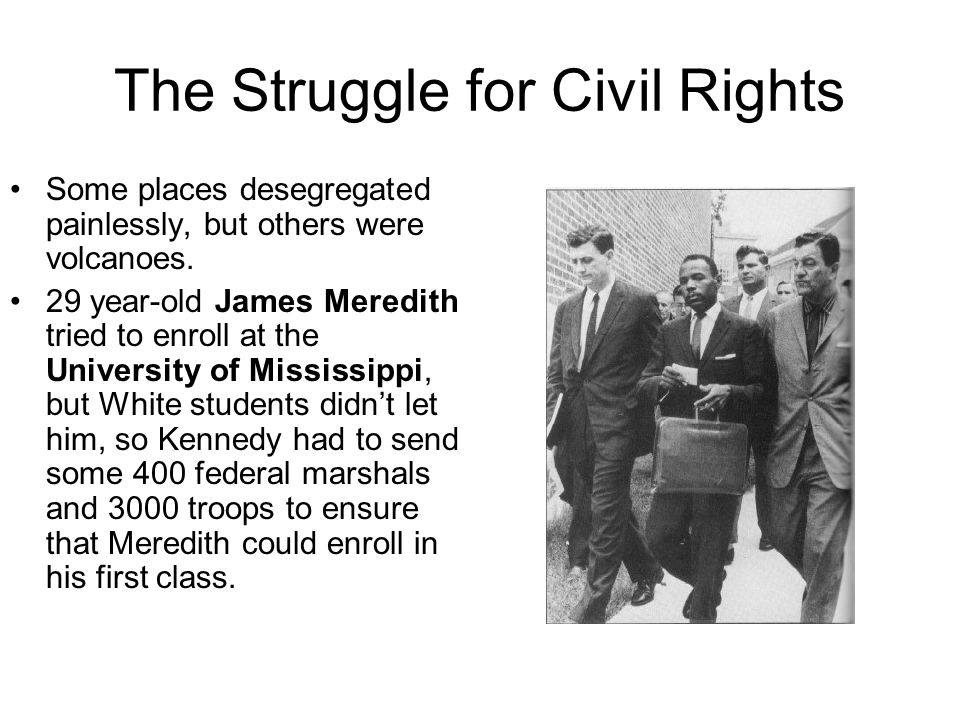 The Struggle for Civil Rights Some places desegregated painlessly, but others were volcanoes. 29 year-old James Meredith tried to enroll at the Univer