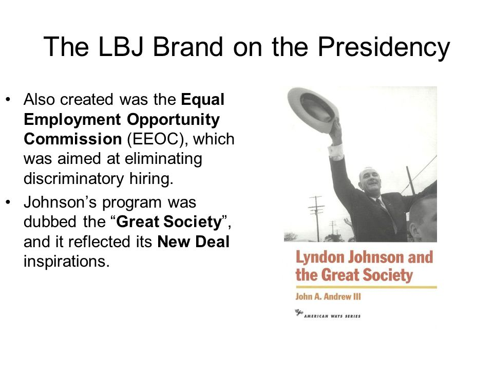 The LBJ Brand on the Presidency Also created was the Equal Employment Opportunity Commission (EEOC), which was aimed at eliminating discriminatory hir